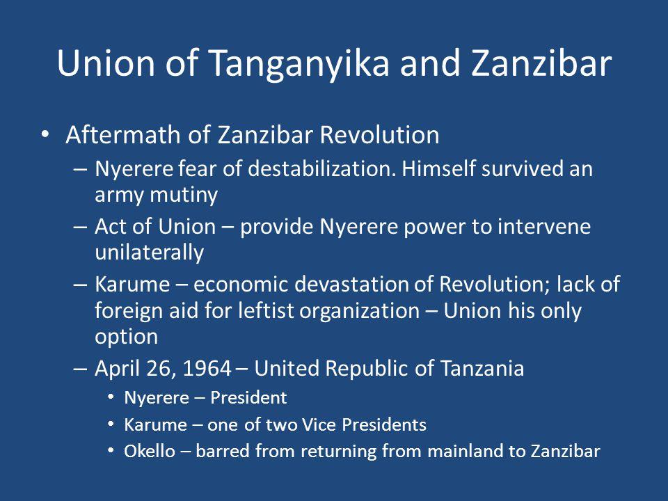 Union of Tanganyika and Zanzibar Aftermath of Zanzibar Revolution – Nyerere fear of destabilization. Himself survived an army mutiny – Act of Union –