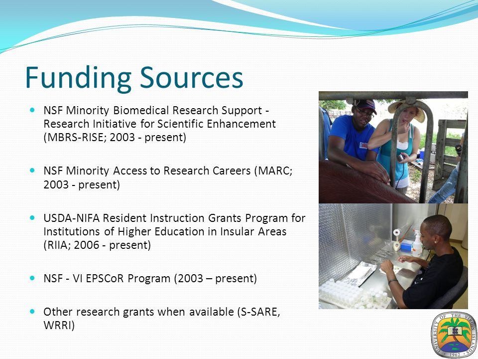 Funding Sources NSF Minority Biomedical Research Support - Research Initiative for Scientific Enhancement (MBRS-RISE; 2003 - present) NSF Minority Access to Research Careers (MARC; 2003 - present) USDA-NIFA Resident Instruction Grants Program for Institutions of Higher Education in Insular Areas (RIIA; 2006 - present) NSF - VI EPSCoR Program (2003 – present) Other research grants when available (S-SARE, WRRI)