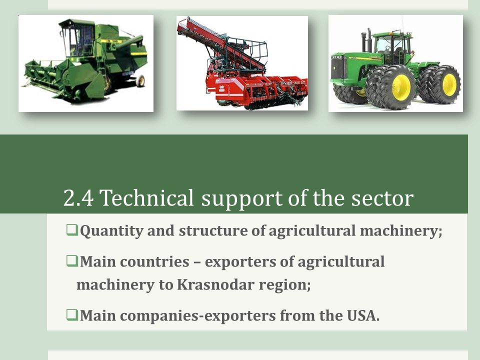 2.4 Technical support of the sector  Quantity and structure of agricultural machinery;  Main countries – exporters of agricultural machinery to Krasnodar region;  Main companies-exporters from the USA.