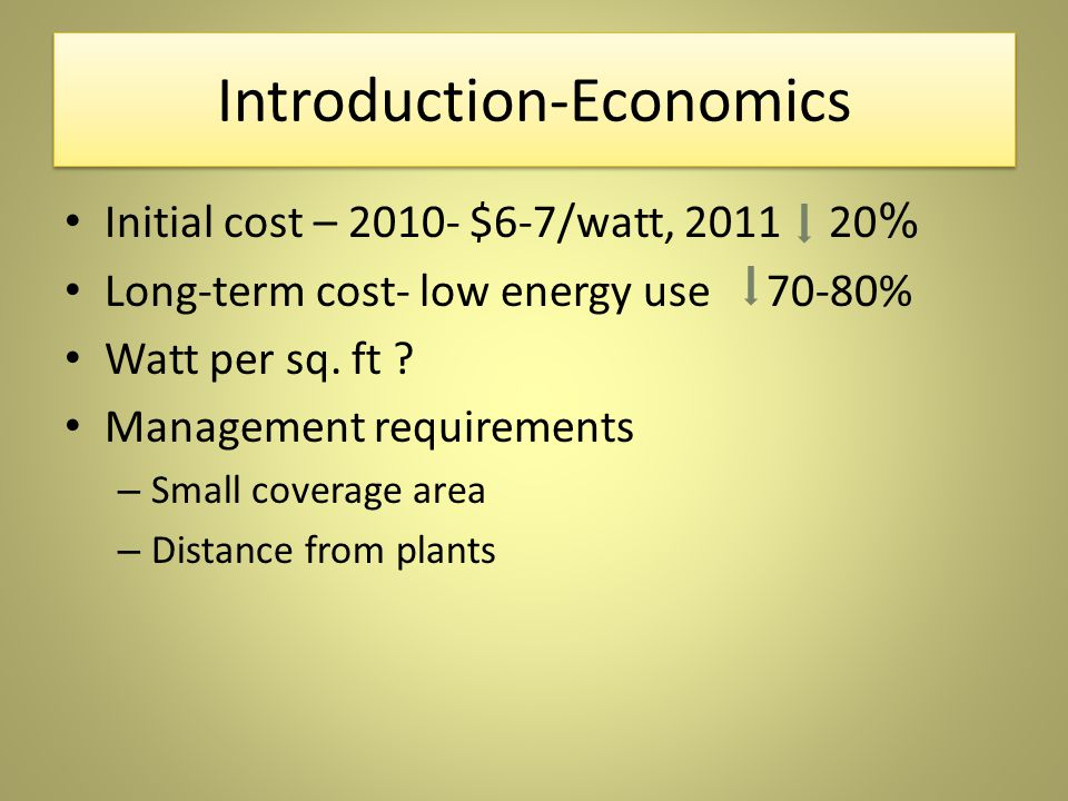 Introduction-Economics Initial cost – 2010- $6-7/watt, 2011 20 % Long-term cost- low energy use 70-80% Watt per sq.