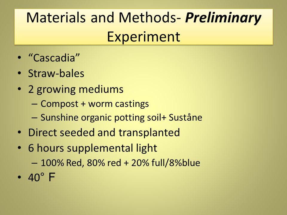 Materials and Methods- Preliminary Experiment Cascadia Straw-bales 2 growing mediums – Compost + worm castings – Sunshine organic potting soil+ Suståne Direct seeded and transplanted 6 hours supplemental light – 100% Red, 80% red + 20% full/8%blue 40 ° F