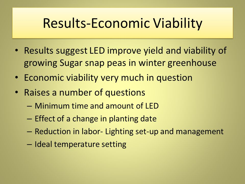 Results-Economic Viability Results suggest LED improve yield and viability of growing Sugar snap peas in winter greenhouse Economic viability very much in question Raises a number of questions – Minimum time and amount of LED – Effect of a change in planting date – Reduction in labor- Lighting set-up and management – Ideal temperature setting