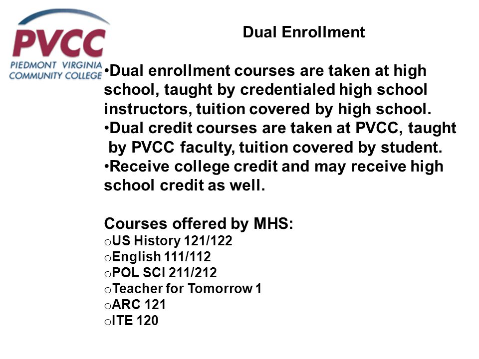 Dual Enrollment Dual enrollment courses are taken at high school, taught by credentialed high school instructors, tuition covered by high school. Dual