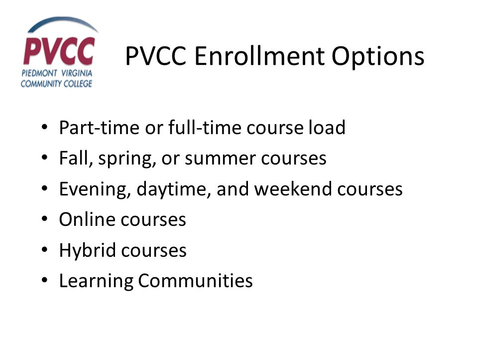 PVCC Enrollment Options Part-time or full-time course load Fall, spring, or summer courses Evening, daytime, and weekend courses Online courses Hybrid courses Learning Communities