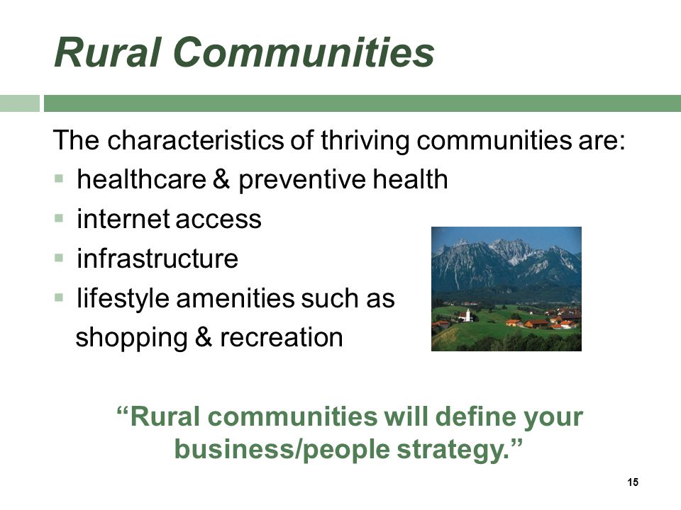 Rural Communities The characteristics of thriving communities are:  healthcare & preventive health  internet access  infrastructure  lifestyle amenities such as shopping & recreation Rural communities will define your business/people strategy. 15