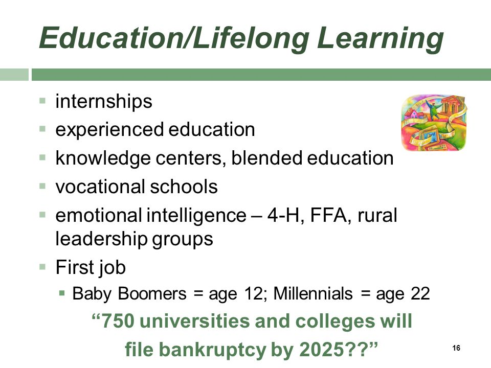 Education/Lifelong Learning  internships  experienced education  knowledge centers, blended education  vocational schools  emotional intelligence – 4-H, FFA, rural leadership groups  First job  Baby Boomers = age 12; Millennials = age 22 750 universities and colleges will file bankruptcy by 2025?? 16