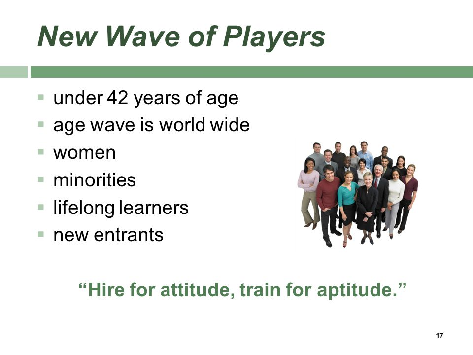 New Wave of Players  under 42 years of age  age wave is world wide  women  minorities  lifelong learners  new entrants Hire for attitude, train for aptitude. 17