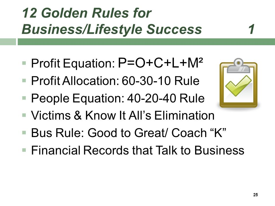 12 Golden Rules for Business/Lifestyle Success 1  Profit Equation: P=O+C+L+M²  Profit Allocation: 60-30-10 Rule  People Equation: 40-20-40 Rule  Victims & Know It All's Elimination  Bus Rule: Good to Great/ Coach K  Financial Records that Talk to Business 25