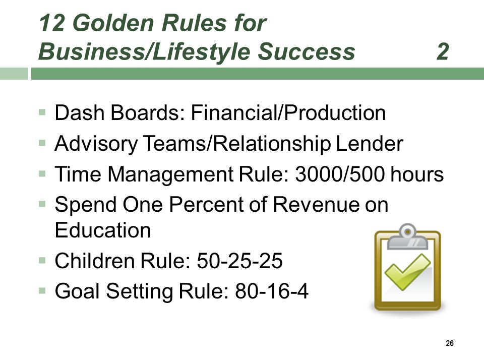 12 Golden Rules for Business/Lifestyle Success 2  Dash Boards: Financial/Production  Advisory Teams/Relationship Lender  Time Management Rule: 3000/500 hours  Spend One Percent of Revenue on Education  Children Rule: 50-25-25  Goal Setting Rule: 80-16-4 26