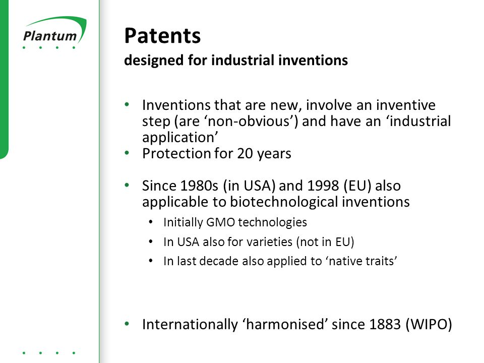 Inventions that are new, involve an inventive step (are 'non-obvious') and have an 'industrial application' Protection for 20 years Since 1980s (in USA) and 1998 (EU) also applicable to biotechnological inventions Initially GMO technologies In USA also for varieties (not in EU) In last decade also applied to 'native traits' Internationally 'harmonised' since 1883 (WIPO) Patents designed for industrial inventions