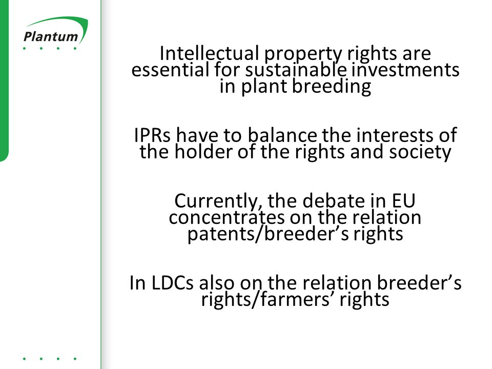 Intellectual property rights are essential for sustainable investments in plant breeding IPRs have to balance the interests of the holder of the rights and society Currently, the debate in EU concentrates on the relation patents/breeder's rights In LDCs also on the relation breeder's rights/farmers' rights