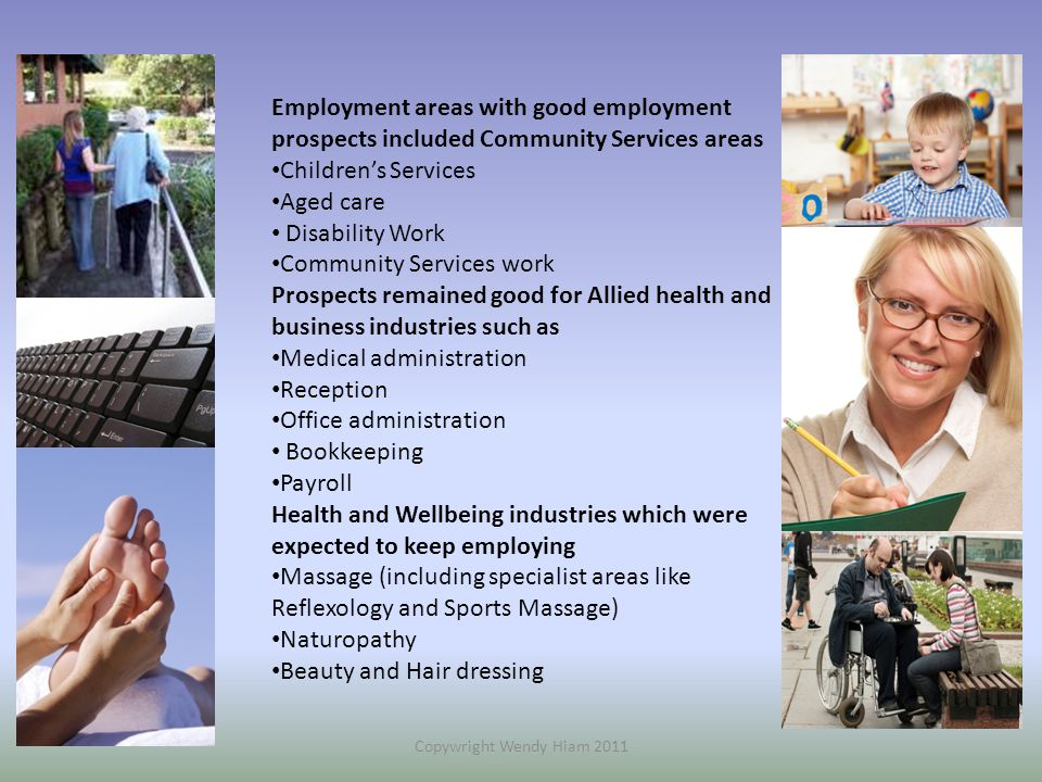 Employment areas with good employment prospects included Community Services areas Children's Services Aged care Disability Work Community Services work Prospects remained good for Allied health and business industries such as Medical administration Reception Office administration Bookkeeping Payroll Health and Wellbeing industries which were expected to keep employing Massage (including specialist areas like Reflexology and Sports Massage) Naturopathy Beauty and Hair dressing Copywright Wendy Hiam 2011
