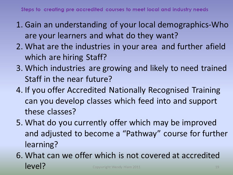 Steps to creating pre accredited courses to meet local and industry needs 1.Gain an understanding of your local demographics-Who are your learners and what do they want.