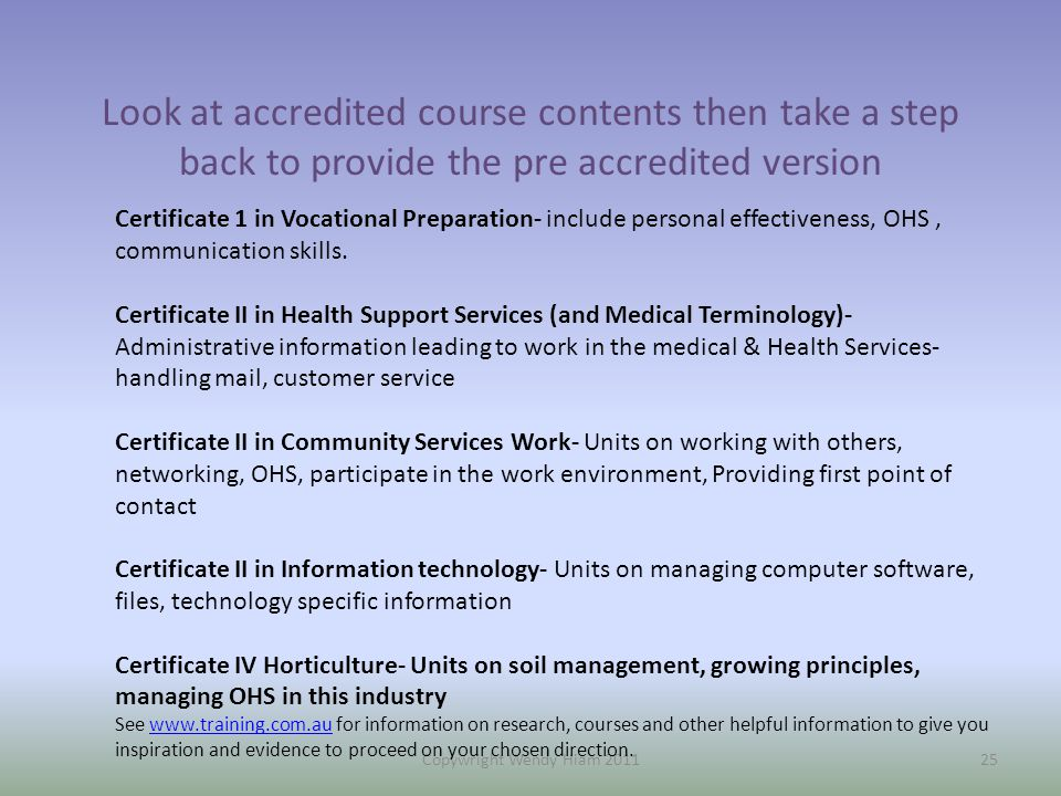 Look at accredited course contents then take a step back to provide the pre accredited version Copywright Wendy Hiam 201125 Certificate 1 in Vocational Preparation- include personal effectiveness, OHS, communication skills.