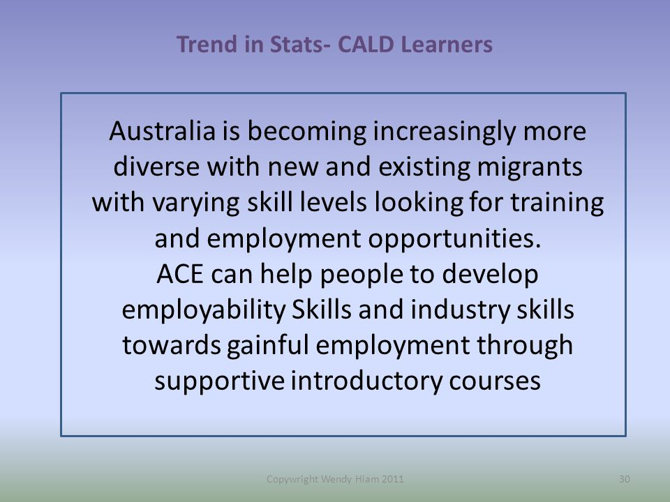 30 Trend in Stats- CALD Learners Australia is becoming increasingly more diverse with new and existing migrants with varying skill levels looking for training and employment opportunities.