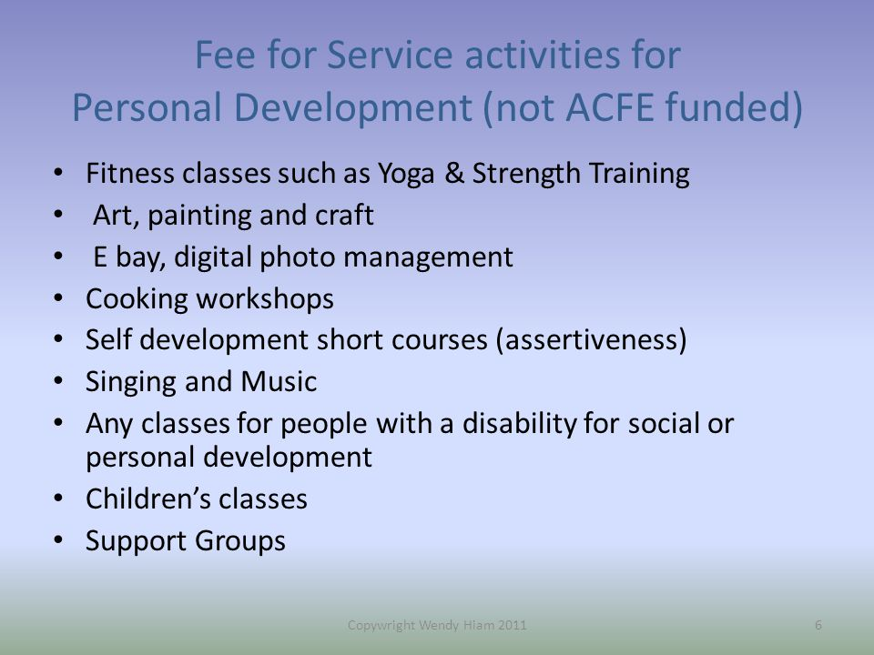 Fee for Service activities for Personal Development (not ACFE funded) Fitness classes such as Yoga & Strength Training Art, painting and craft E bay, digital photo management Cooking workshops Self development short courses (assertiveness) Singing and Music Any classes for people with a disability for social or personal development Children's classes Support Groups 6Copywright Wendy Hiam 2011