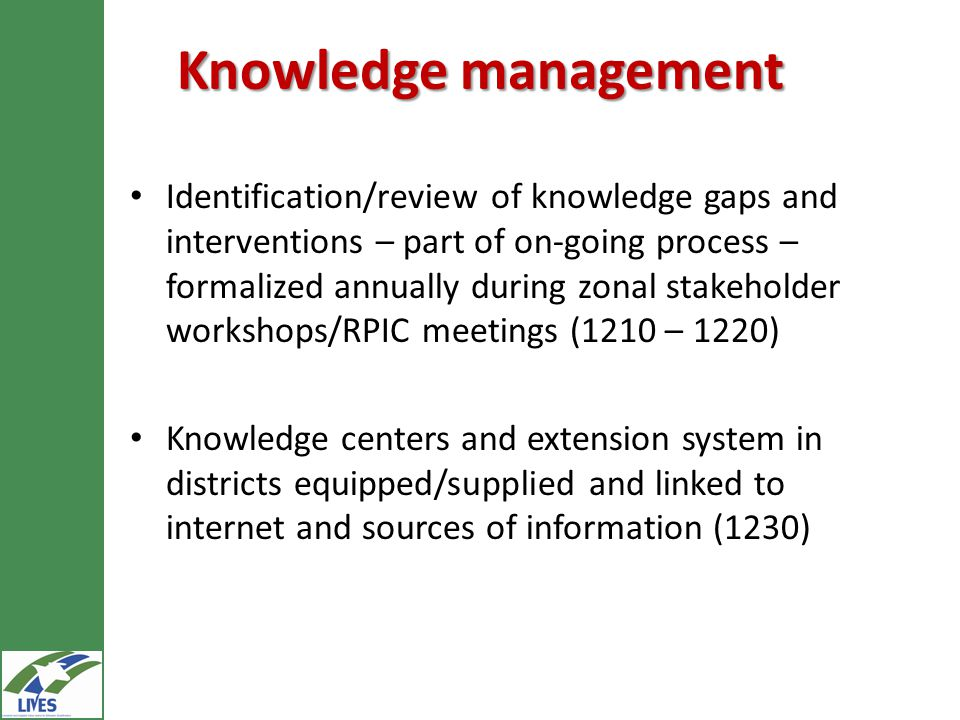 Knowledge management Identification/review of knowledge gaps and interventions – part of on-going process – formalized annually during zonal stakeholder workshops/RPIC meetings (1210 – 1220) Knowledge centers and extension system in districts equipped/supplied and linked to internet and sources of information (1230)