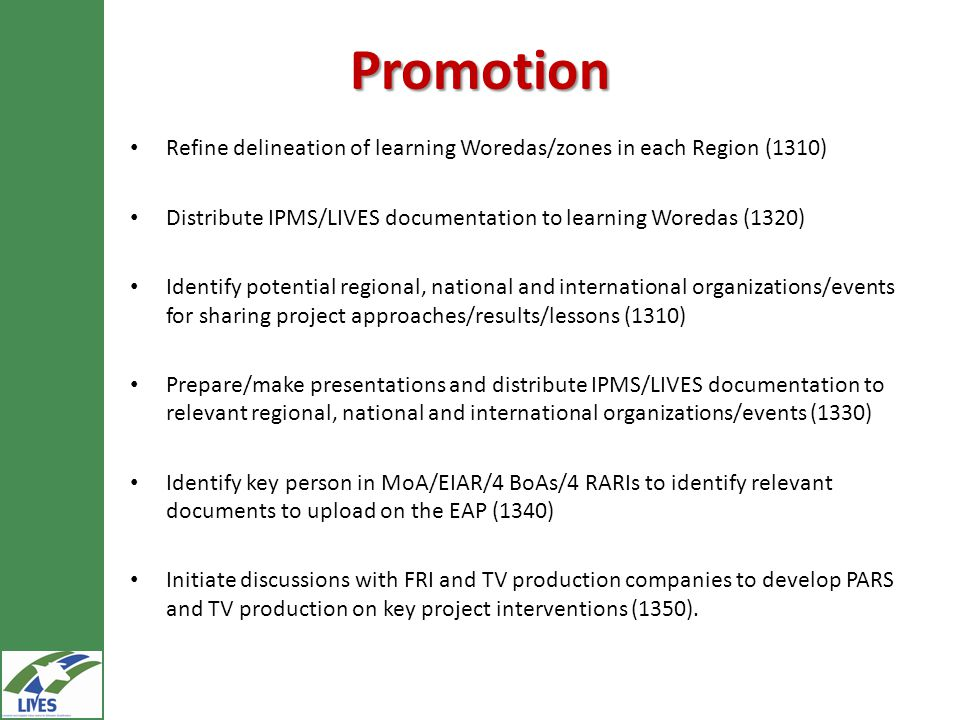 Promotion Refine delineation of learning Woredas/zones in each Region (1310) Distribute IPMS/LIVES documentation to learning Woredas (1320) Identify potential regional, national and international organizations/events for sharing project approaches/results/lessons (1310) Prepare/make presentations and distribute IPMS/LIVES documentation to relevant regional, national and international organizations/events (1330) Identify key person in MoA/EIAR/4 BoAs/4 RARIs to identify relevant documents to upload on the EAP (1340) Initiate discussions with FRI and TV production companies to develop PARS and TV production on key project interventions (1350).