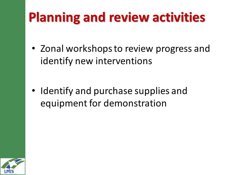 Planning and review activities Zonal workshops to review progress and identify new interventions Identify and purchase supplies and equipment for demonstration