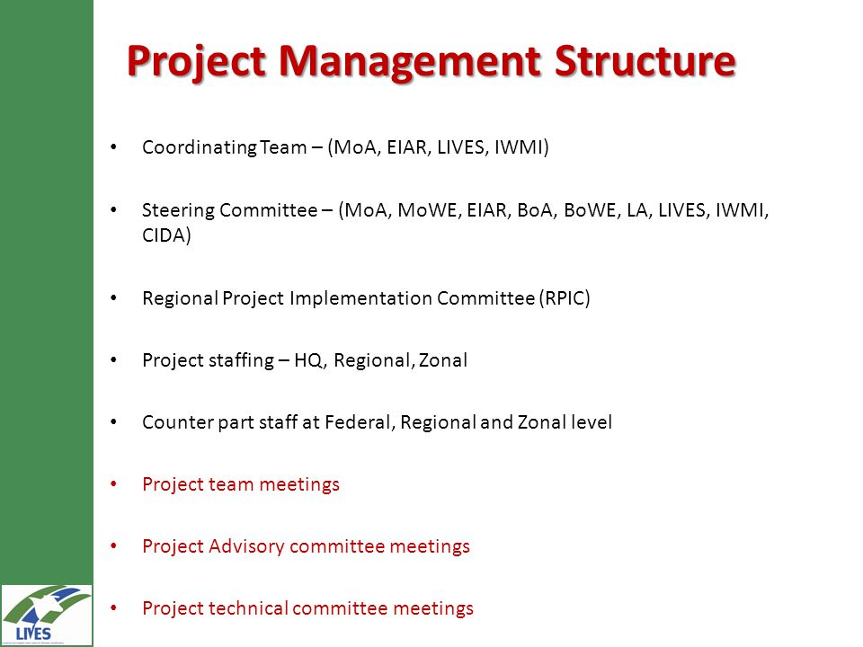 Project Management Structure Coordinating Team – (MoA, EIAR, LIVES, IWMI) Steering Committee – (MoA, MoWE, EIAR, BoA, BoWE, LA, LIVES, IWMI, CIDA) Regional Project Implementation Committee (RPIC) Project staffing – HQ, Regional, Zonal Counter part staff at Federal, Regional and Zonal level Project team meetings Project Advisory committee meetings Project technical committee meetings