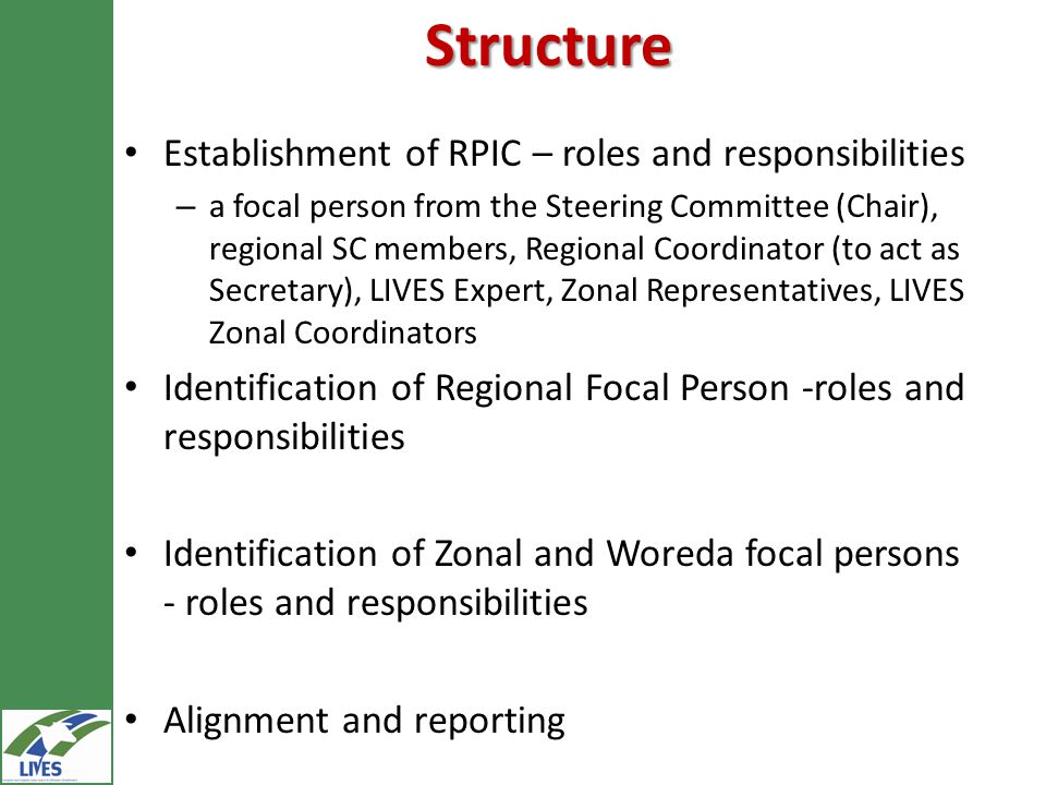 Structure Establishment of RPIC – roles and responsibilities – a focal person from the Steering Committee (Chair), regional SC members, Regional Coordinator (to act as Secretary), LIVES Expert, Zonal Representatives, LIVES Zonal Coordinators Identification of Regional Focal Person -roles and responsibilities Identification of Zonal and Woreda focal persons - roles and responsibilities Alignment and reporting