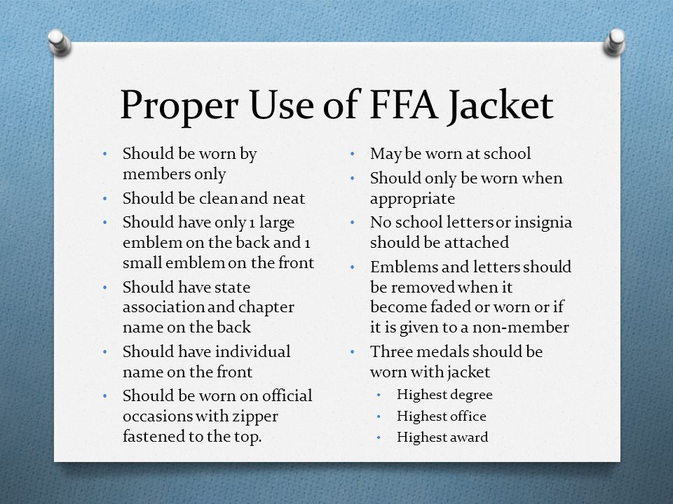 Proper Use of FFA Jacket Should be worn by members only Should be clean and neat Should have only 1 large emblem on the back and 1 small emblem on the
