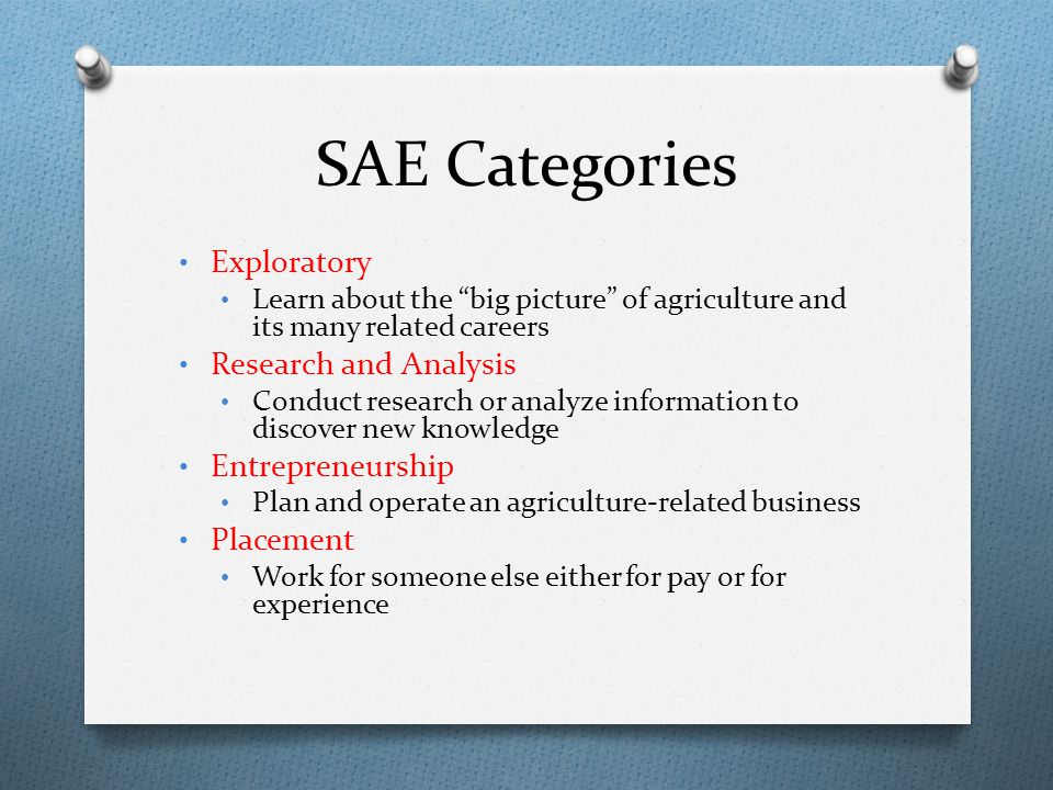 "SAE Categories Exploratory Learn about the ""big picture"" of agriculture and its many related careers Research and Analysis Conduct research or analyze"