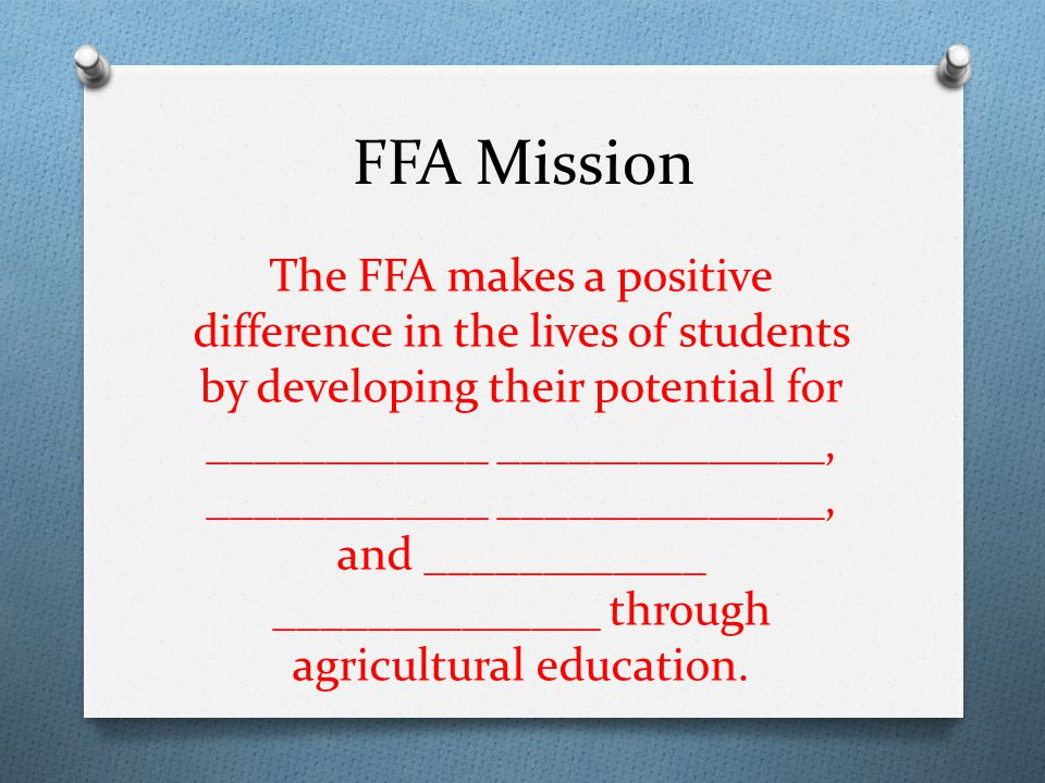 FFA Mission The FFA makes a positive difference in the lives of students by developing their potential for ____________ ______________, ____________ _