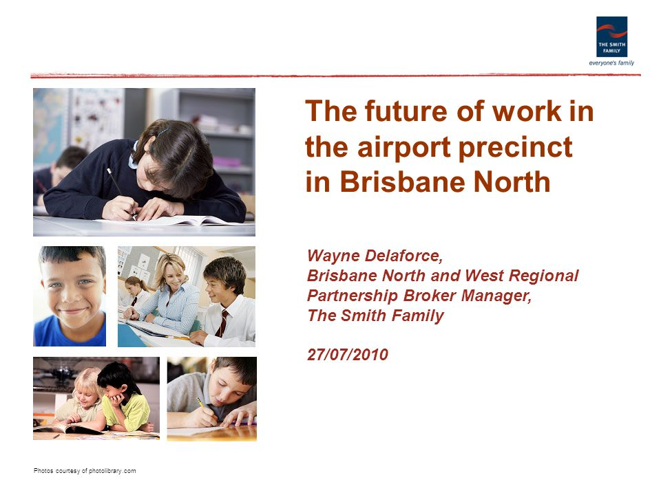 Photos courtesy of photolibrary.com The future of work in the airport precinct in Brisbane North Wayne Delaforce, Brisbane North and West Regional Partnership Broker Manager, The Smith Family 27/07/2010