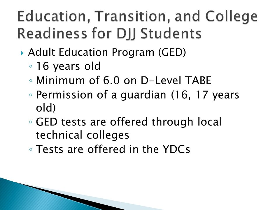  Adult Education Program (GED) ◦ 16 years old ◦ Minimum of 6.0 on D-Level TABE ◦ Permission of a guardian (16, 17 years old) ◦ GED tests are offered