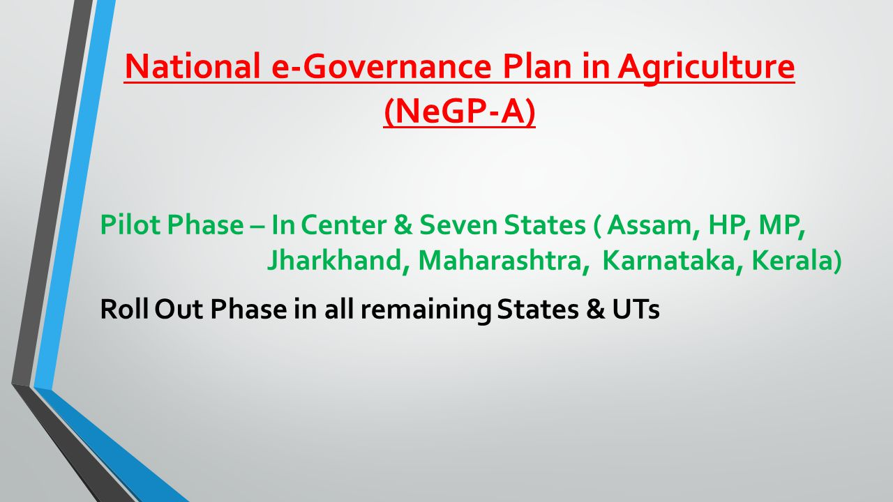 National e-Governance Plan in Agriculture (NeGP-A) Pilot Phase – In Center & Seven States ( Assam, HP, MP, Jharkhand, Maharashtra, Karnataka, Kerala) Roll Out Phase in all remaining States & UTs