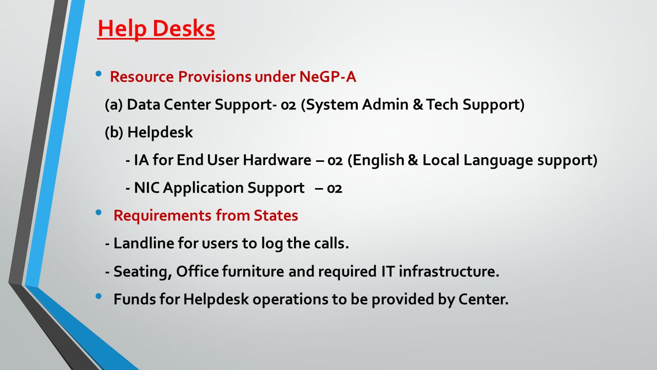 Help Desks Resource Provisions under NeGP-A (a) Data Center Support- 02 (System Admin & Tech Support) (b) Helpdesk - IA for End User Hardware – 02 (English & Local Language support) - NIC Application Support – 02 Requirements from States - Landline for users to log the calls.