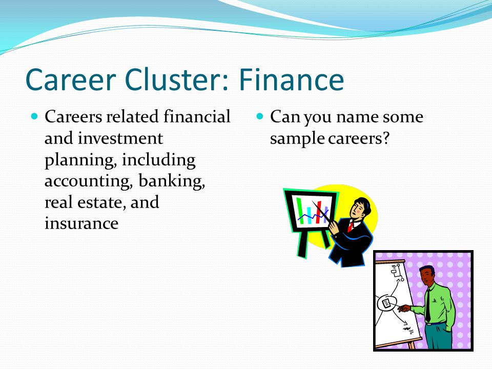 Career Cluster: Finance Careers related financial and investment planning, including accounting, banking, real estate, and insurance Can you name some