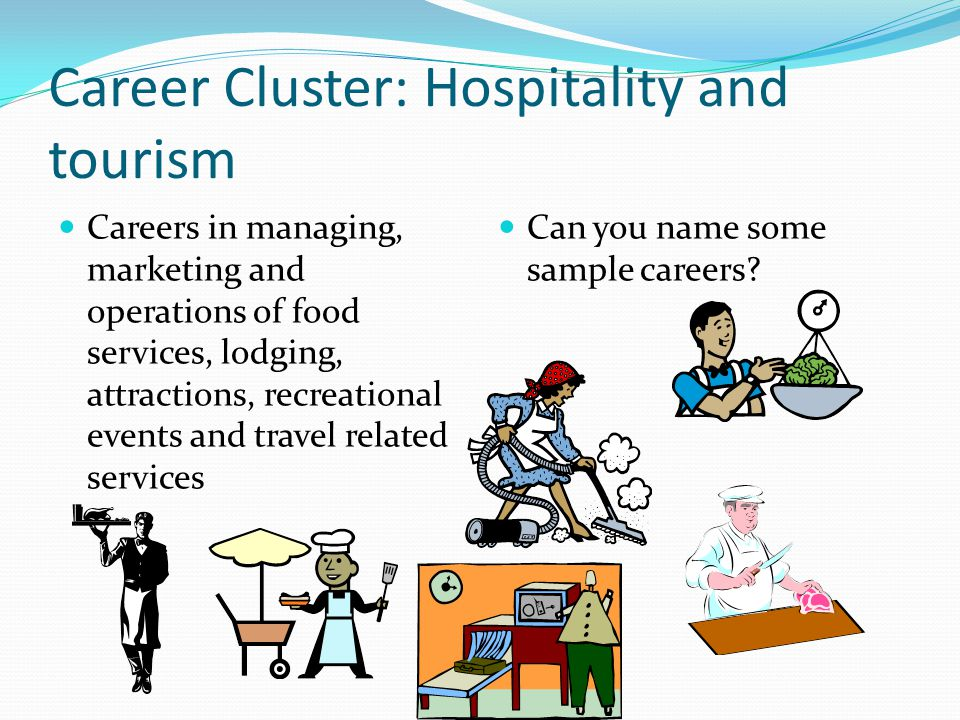 Career Cluster: Hospitality and tourism Careers in managing, marketing and operations of food services, lodging, attractions, recreational events and travel related services Can you name some sample careers