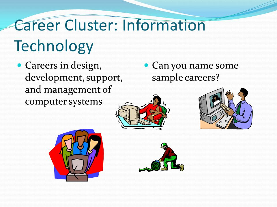 Career Cluster: Information Technology Careers in design, development, support, and management of computer systems Can you name some sample careers