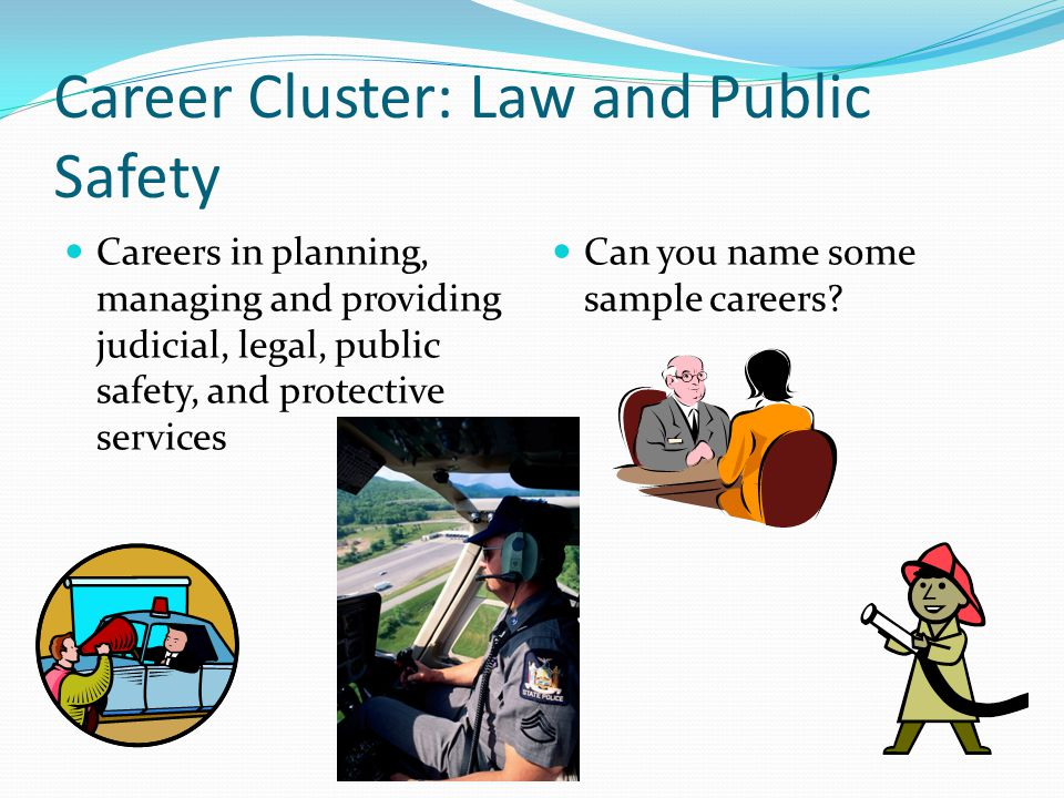 Career Cluster: Law and Public Safety Careers in planning, managing and providing judicial, legal, public safety, and protective services Can you name some sample careers