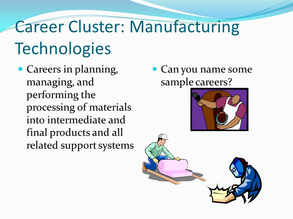 Career Cluster: Manufacturing Technologies Careers in planning, managing, and performing the processing of materials into intermediate and final produ