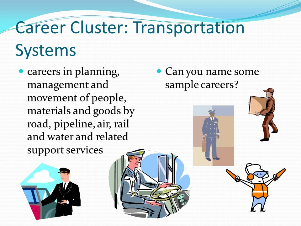 Career Cluster: Transportation Systems careers in planning, management and movement of people, materials and goods by road, pipeline, air, rail and wa