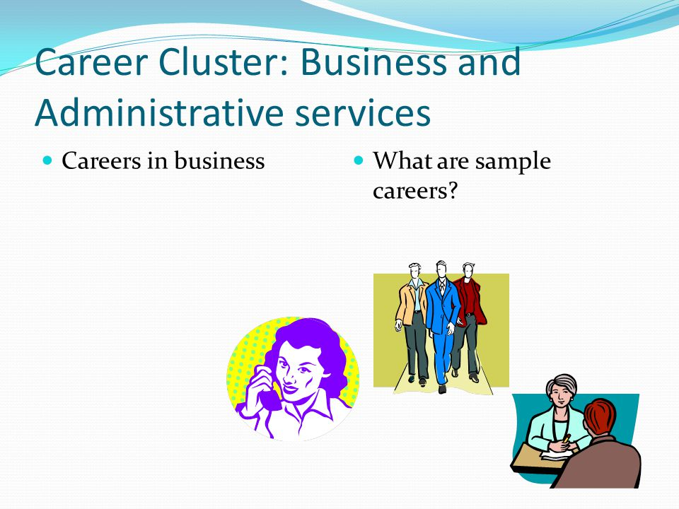 Career Cluster: Business and Administrative services Careers in business What are sample careers?