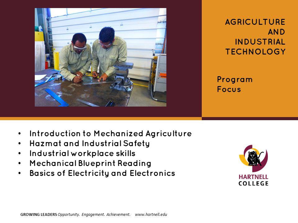 Introduction to Mechanized Agriculture Hazmat and Industrial Safety Industrial workplace skills Mechanical Blueprint Reading Basics of Electricity and Electronics AGRICULTURE AND INDUSTRIAL TECHNOLOGY Program Focus