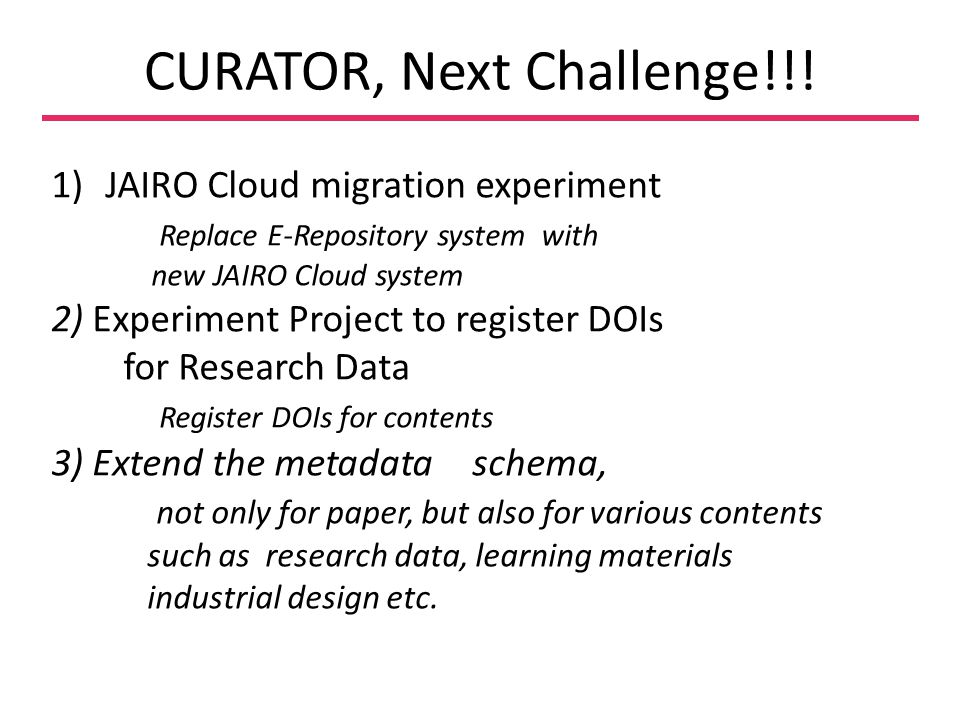 CURATOR, Next Challenge!!! 1)JAIRO Cloud migration experiment Replace E-Repository system with new JAIRO Cloud system 2) Experiment Project to registe