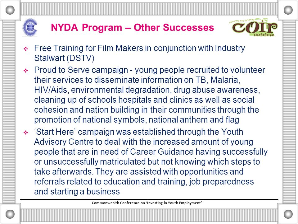Commonwealth Conference on 'Investing in Youth Employment' NYDA Program – Other Successes  Free Training for Film Makers in conjunction with Industry Stalwart (DSTV)  Proud to Serve campaign - young people recruited to volunteer their services to disseminate information on TB, Malaria, HIV/Aids, environmental degradation, drug abuse awareness, cleaning up of schools hospitals and clinics as well as social cohesion and nation building in their communities through the promotion of national symbols, national anthem and flag  'Start Here' campaign was established through the Youth Advisory Centre to deal with the increased amount of young people that are in need of Career Guidance having successfully or unsuccessfully matriculated but not knowing which steps to take afterwards.