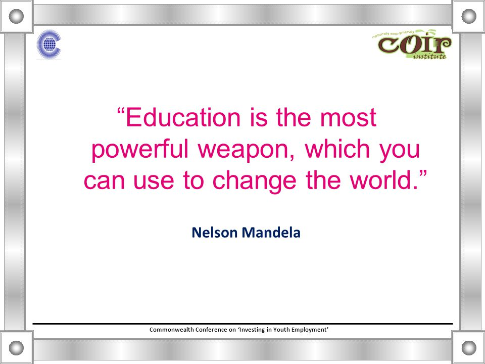 Commonwealth Conference on 'Investing in Youth Employment' Education is the most powerful weapon, which you can use to change the world. Nelson Mandela
