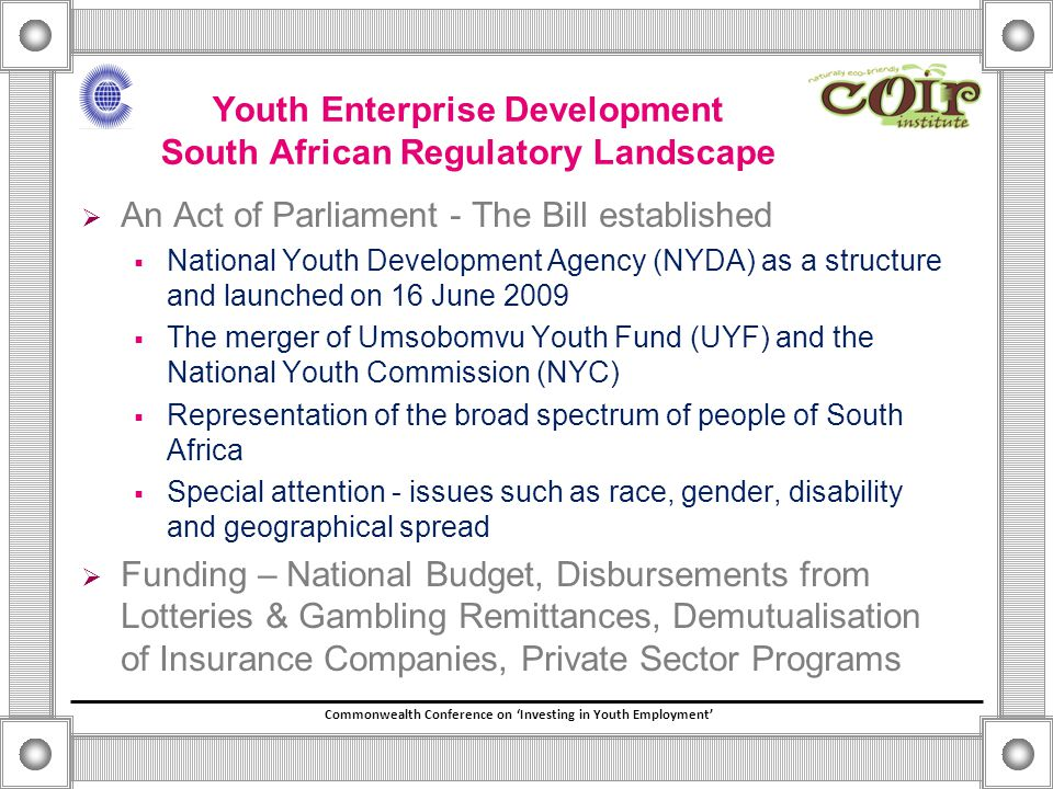 Commonwealth Conference on 'Investing in Youth Employment' Youth Enterprise Development South African Regulatory Landscape  An Act of Parliament - The Bill established  National Youth Development Agency (NYDA) as a structure and launched on 16 June 2009  The merger of Umsobomvu Youth Fund (UYF) and the National Youth Commission (NYC)  Representation of the broad spectrum of people of South Africa  Special attention - issues such as race, gender, disability and geographical spread  Funding – National Budget, Disbursements from Lotteries & Gambling Remittances, Demutualisation of Insurance Companies, Private Sector Programs