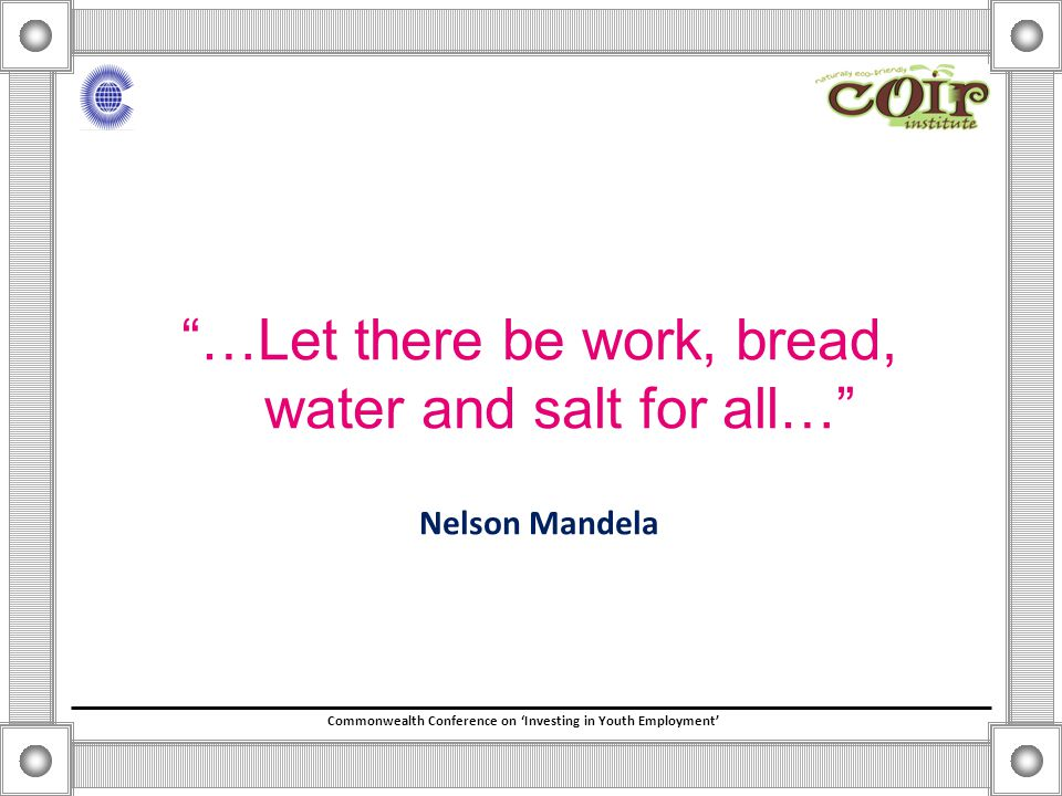 Commonwealth Conference on 'Investing in Youth Employment' …Let there be work, bread, water and salt for all… Nelson Mandela