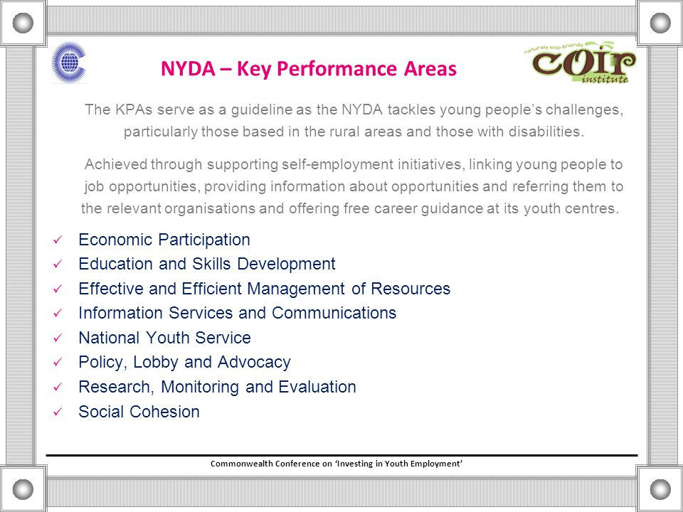 Commonwealth Conference on 'Investing in Youth Employment' NYDA – Key Performance Areas The KPAs serve as a guideline as the NYDA tackles young people's challenges, particularly those based in the rural areas and those with disabilities.
