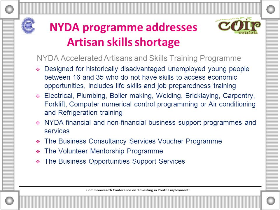 Commonwealth Conference on 'Investing in Youth Employment' NYDA programme addresses Artisan skills shortage NYDA Accelerated Artisans and Skills Training Programme  Designed for historically disadvantaged unemployed young people between 16 and 35 who do not have skills to access economic opportunities, includes life skills and job preparedness training  Electrical, Plumbing, Boiler making, Welding, Bricklaying, Carpentry, Forklift, Computer numerical control programming or Air conditioning and Refrigeration training  NYDA financial and non-financial business support programmes and services  The Business Consultancy Services Voucher Programme  The Volunteer Mentorship Programme  The Business Opportunities Support Services