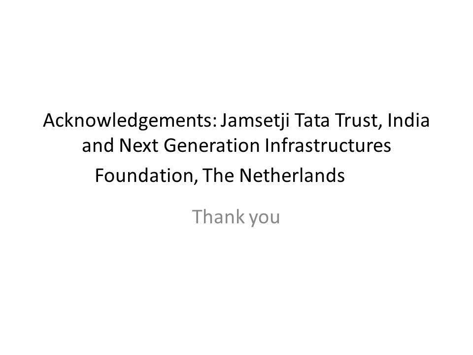 Acknowledgements: Jamsetji Tata Trust, India and Next Generation Infrastructures Foundation, The Netherlands Thank you