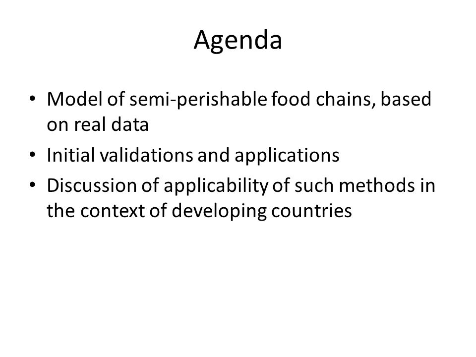 Agenda Model of semi-perishable food chains, based on real data Initial validations and applications Discussion of applicability of such methods in the context of developing countries