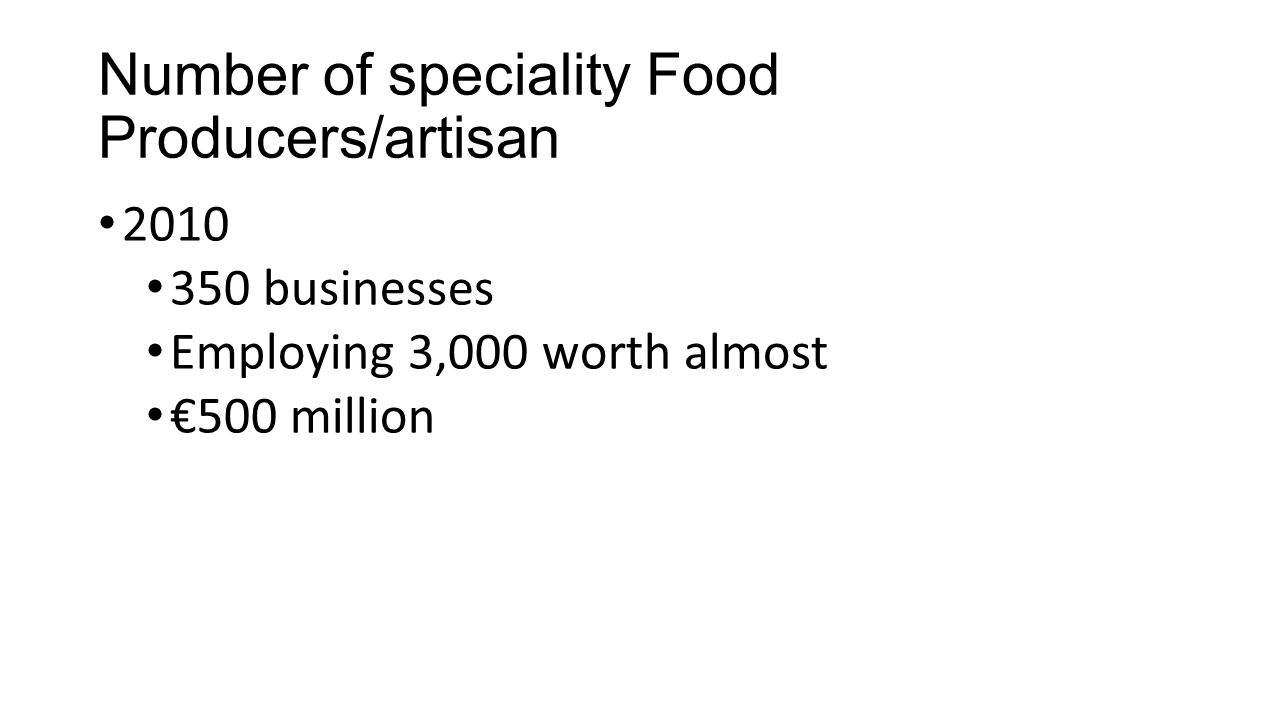 Number of speciality Food Producers/artisan 2010 350 businesses Employing 3,000 worth almost €500 million